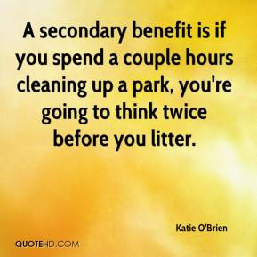 Katie O'Brien  - A secondary benefit is if you spend a couple hours cleaning up a park, you're going to think twice before you litter.