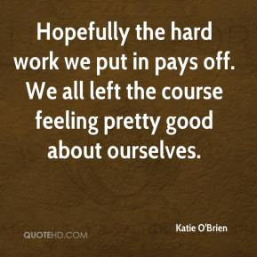 Katie O'Brien  - Hopefully the hard work we put in pays off. We all left the course feeling pretty good about ourselves.