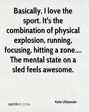 Katie Uhlaender  - Basically, I love the sport. It's the combination of physical explosion, running, focusing, hitting a zone.... The mental state on a sled feels awesome.