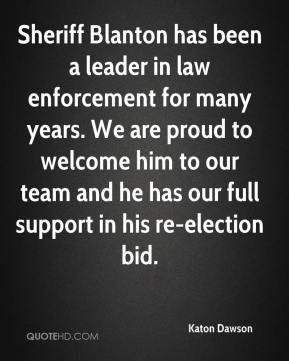Sheriff Blanton has been a leader in law enforcement for many years. We are proud to welcome him to our team and he has our full support in his re-election bid.
