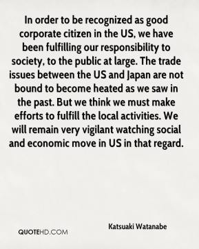 Katsuaki Watanabe  - In order to be recognized as good corporate citizen in the US, we have been fulfilling our responsibility to society, to the public at large. The trade issues between the US and Japan are not bound to become heated as we saw in the past. But we think we must make efforts to fulfill the local activities. We will remain very vigilant watching social and economic move in US in that regard.