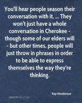 Kay Henderson  - You'll hear people season their conversation with it, ... They won't just have a whole conversation in Cherokee - though some of our elders will - but other times, people will just throw in phrases in order to be able to express themselves the way they're thinking.
