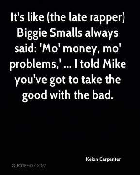 Keion Carpenter  - It's like (the late rapper) Biggie Smalls always said: 'Mo' money, mo' problems,' ... I told Mike you've got to take the good with the bad.