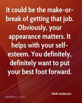 Keith Anderson  - It could be the make-or-break of getting that job. Obviously, your appearance matters. It helps with your self-esteem. You definitely, definitely want to put your best foot forward.