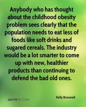 Anybody who has thought about the childhood obesity problem sees clearly that the population needs to eat less of foods like soft drinks and sugared cereals. The industry would be a lot smarter to come up with new, healthier products than continuing to defend the bad old ones.