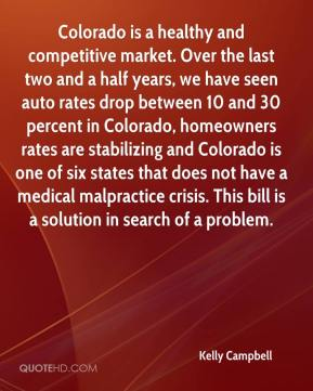 Kelly Campbell  - Colorado is a healthy and competitive market. Over the last two and a half years, we have seen auto rates drop between 10 and 30 percent in Colorado, homeowners rates are stabilizing and Colorado is one of six states that does not have a medical malpractice crisis. This bill is a solution in search of a problem.