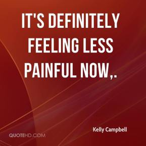 Kelly Campbell  - It's definitely feeling less painful now.
