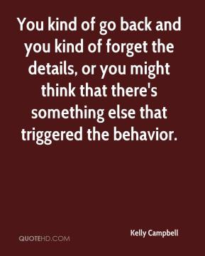 Kelly Campbell  - You kind of go back and you kind of forget the details, or you might think that there's something else that triggered the behavior.