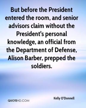 Kelly O'Donnell  - But before the President entered the room, and senior advisors claim without the President's personal knowledge, an official from the Department of Defense, Alison Barber, prepped the soldiers.