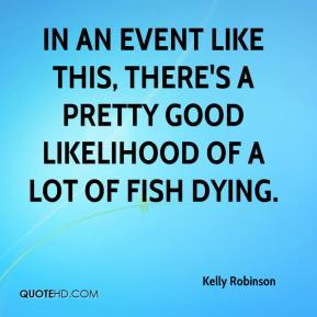 Kelly Robinson  - In an event like this, there's a pretty good likelihood of a lot of fish dying.