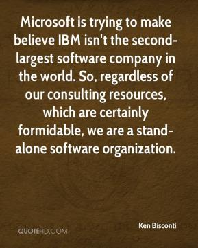 Microsoft is trying to make believe IBM isn't the second-largest software company in the world. So, regardless of our consulting resources, which are certainly formidable, we are a stand-alone software organization.