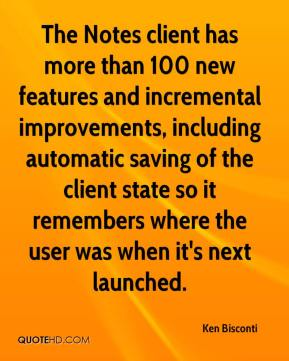 Ken Bisconti  - The Notes client has more than 100 new features and incremental improvements, including automatic saving of the client state so it remembers where the user was when it's next launched.