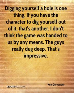 Digging yourself a hole is one thing. If you have the character to dig yourself out of it, that's another. I don't think the game was handed to us by any means. The guys really dug deep. That's impressive.