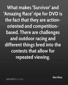 Ken Ross  - What makes 'Survivor' and 'Amazing Race' ripe for DVD is the fact that they are action-oriented and competition-based. There are challenges and outdoor racing and different things bred into the contests that allow for repeated viewing.