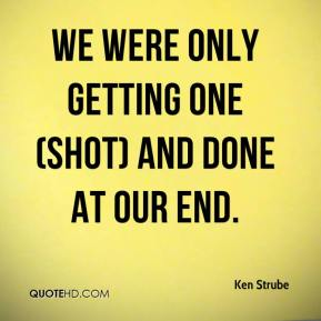 Ken Strube  - We were only getting one (shot) and done at our end.