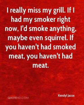 Kendyl Jacox  - I really miss my grill. If I had my smoker right now, I'd smoke anything, maybe even squirrel. If you haven't had smoked meat, you haven't had meat.