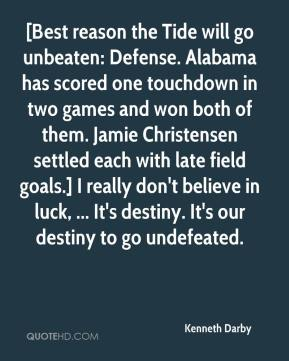 [Best reason the Tide will go unbeaten: Defense. Alabama has scored one touchdown in two games and won both of them. Jamie Christensen settled each with late field goals.] I really don't believe in luck, ... It's destiny. It's our destiny to go undefeated.