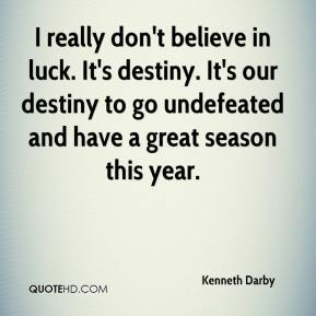 I really don't believe in luck. It's destiny. It's our destiny to go undefeated and have a great season this year.