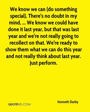 We know we can (do something special). There's no doubt in my mind, ... We know we could have done it last year, but that was last year and we're not really going to recollect on that. We're ready to show them what we can do this year and not really think about last year. Just perform.