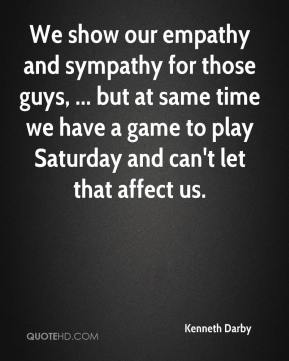 We show our empathy and sympathy for those guys, ... but at same time we have a game to play Saturday and can't let that affect us.