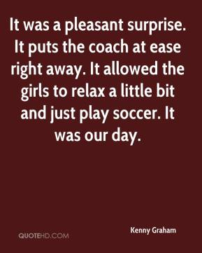 Kenny Graham  - It was a pleasant surprise. It puts the coach at ease right away. It allowed the girls to relax a little bit and just play soccer. It was our day.