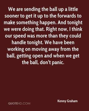 Kenny Graham  - We are sending the ball up a little sooner to get it up to the forwards to make something happen. And tonight we were doing that. Right now, I think our speed was more than they could handle tonight. We have been working on moving away from the ball, getting open and when we get the ball, don't panic.
