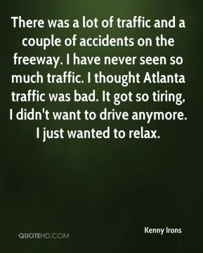 Kenny Irons  - There was a lot of traffic and a couple of accidents on the freeway. I have never seen so much traffic. I thought Atlanta traffic was bad. It got so tiring, I didn't want to drive anymore. I just wanted to relax.