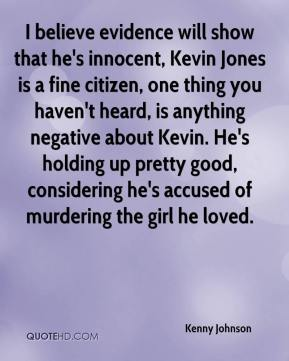 I believe evidence will show that he's innocent, Kevin Jones is a fine citizen, one thing you haven't heard, is anything negative about Kevin. He's holding up pretty good, considering he's accused of murdering the girl he loved.