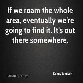 Kenny Johnson  - If we roam the whole area, eventually we're going to find it. It's out there somewhere.