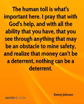 The human toll is what's important here. I pray that with God's help, and with all the ability that you have, that you see through anything that may be an obstacle to mine safety, and realize that money can't be a deterrent, nothing can be a deterrent.