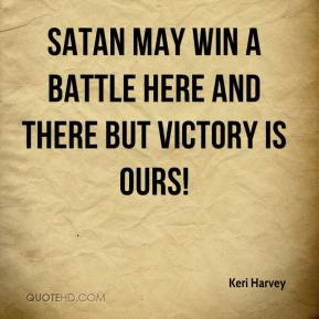 Keri Harvey  - Satan may win a battle here and there but victory is ours!