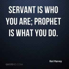 Keri Harvey  - Servant is who you are; prophet is what you do.