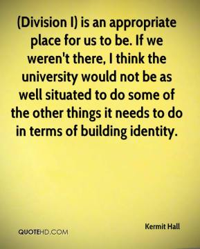 Kermit Hall  - (Division I) is an appropriate place for us to be. If we weren't there, I think the university would not be as well situated to do some of the other things it needs to do in terms of building identity.