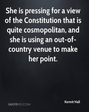 Kermit Hall  - She is pressing for a view of the Constitution that is quite cosmopolitan, and she is using an out-of-country venue to make her point.