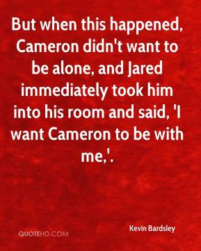 Kevin Bardsley  - But when this happened, Cameron didn't want to be alone, and Jared immediately took him into his room and said, 'I want Cameron to be with me,'.