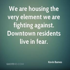 We are housing the very element we are fighting against. Downtown residents live in fear.