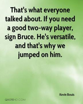 Kevin Bouis  - That's what everyone talked about. If you need a good two-way player, sign Bruce. He's versatile, and that's why we jumped on him.