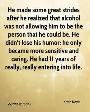 He made some great strides after he realized that alcohol was not allowing him to be the person that he could be. He didn't lose his humor; he only became more sensitive and caring. He had 11 years of really, really entering into life.