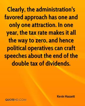 Kevin Hassett  - Clearly, the administration's favored approach has one and only one attraction. In one year, the tax rate makes it all the way to zero, and hence political operatives can craft speeches about the end of the double tax of dividends.