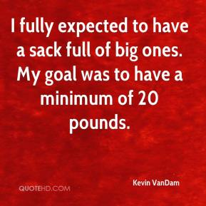 Kevin VanDam  - I fully expected to have a sack full of big ones. My goal was to have a minimum of 20 pounds.