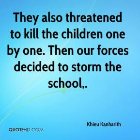 Khieu Kanharith  - They also threatened to kill the children one by one. Then our forces decided to storm the school.