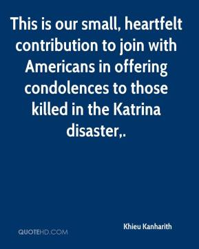Khieu Kanharith  - This is our small, heartfelt contribution to join with Americans in offering condolences to those killed in the Katrina disaster.