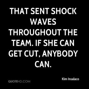 Kim Insalaco  - That sent shock waves throughout the team. If she can get cut, anybody can.