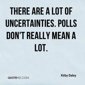 Kirby Daley  - There are a lot of uncertainties. Polls don't really mean a lot.