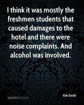 Kirk Smith  - I think it was mostly the freshmen students that caused damages to the hotel and there were noise complaints. And alcohol was involved.