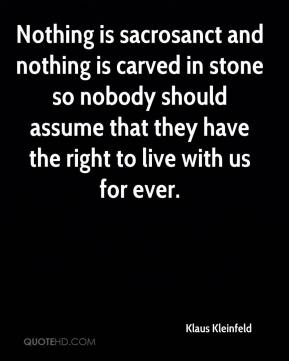Klaus Kleinfeld  - Nothing is sacrosanct and nothing is carved in stone so nobody should assume that they have the right to live with us for ever.