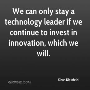 Klaus Kleinfeld  - We can only stay a technology leader if we continue to invest in innovation, which we will.