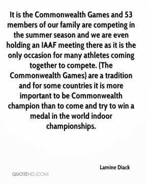 Lamine Diack  - It is the Commonwealth Games and 53 members of our family are competing in the summer season and we are even holding an IAAF meeting there as it is the only occasion for many athletes coming together to compete. (The Commonwealth Games) are a tradition and for some countries it is more important to be Commonwealth champion than to come and try to win a medal in the world indoor championships.