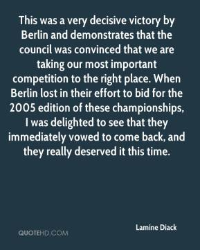 Lamine Diack  - This was a very decisive victory by Berlin and demonstrates that the council was convinced that we are taking our most important competition to the right place. When Berlin lost in their effort to bid for the 2005 edition of these championships, I was delighted to see that they immediately vowed to come back, and they really deserved it this time.