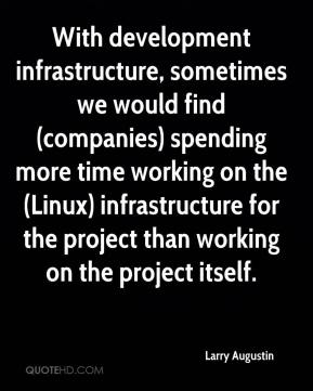 Larry Augustin  - With development infrastructure, sometimes we would find (companies) spending more time working on the (Linux) infrastructure for the project than working on the project itself.